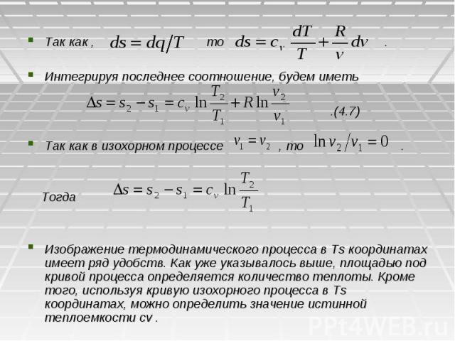 Так как , то . Интегрируя последнее соотношение, будем иметь .(4.7) Так как в изохорном процессе , то . Тогда Изображение термодинамического процесса в Ts координатах имеет ряд удобств. Как уже указывалось выше, площадью под кривой процесса определя…