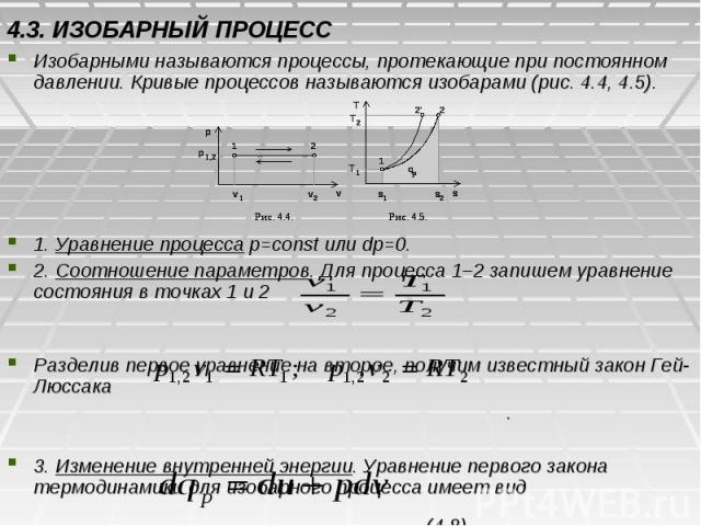 4.3. ИЗОБАРНЫЙ ПРОЦЕСС Изобарными называются процессы, протекающие при постоянном давлении. Кривые процессов называются изобарами (рис. 4.4, 4.5). 1. Уравнение процесса p=const или dp=0. 2. Соотношение параметров. Для процесса 1–2 запишем уравнение …