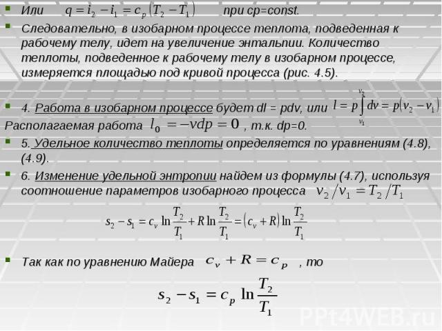 Или при cp=const. Следовательно, в изобарном процессе теплота, подведенная к рабочему телу, идет на увеличение энтальпии. Количество теплоты, подведенное к рабочему телу в изобарном процессе, измеряется площадью под кривой процесса (рис. 4.5). 4. Ра…