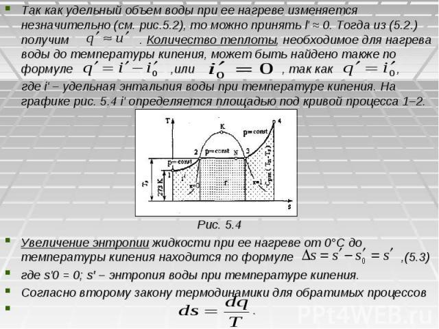 Так как удельный объем воды при ее нагреве изменяется незначительно (см. рис.5.2), то можно принять l' ≈ 0. Тогда из (5.2.) получим . Количество теплоты, необходимое для нагрева воды до температуры кипения, может быть найдено также по формуле ,или ,…