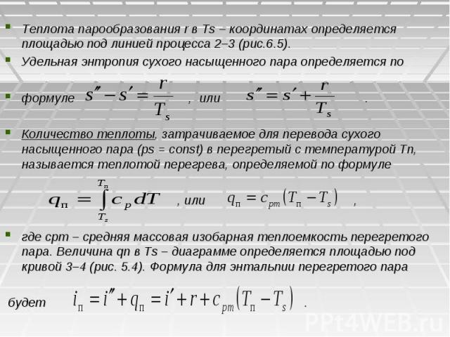 Теплота парообразования r в Ts – координатах определяется площадью под линией процесса 2–3 (рис.6.5). Удельная энтропия сухого насыщенного пара определяется по формуле , или . Количество теплоты, затрачиваемое для перевода сухого насыщенного пара (р…