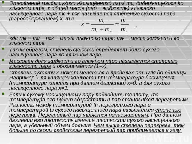Отношение массы сухого насыщенного пара тс, содержащегося во влажном паре, к общей массе (пар + жидкость) влажного насыщенного пара тс + тж называется степенью сухости пара (паросодержанием) х, т.е. , где тв = тс + тж – масса влажного пара; тж – мас…