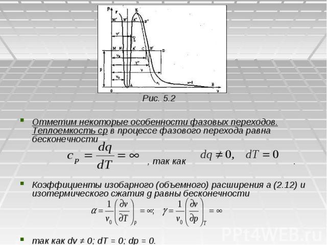 Рис. 5.2 Рис. 5.2 Отметим некоторые особенности фазовых переходов. Теплоемкость ср в процессе фазового перехода равна бесконечности , так как . Коэффициенты изобарного (объемного) расширения a (2.12) и изотермического сжатия g равны бесконечности та…