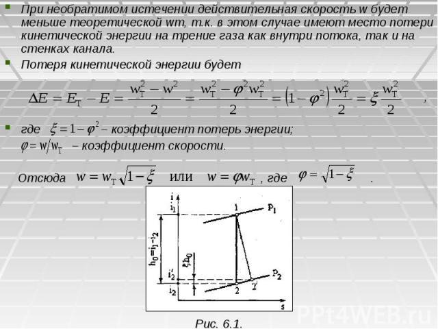 При необратимом истечении действительная скорость w будет меньше теоретической wт, т.к. в этом случае имеют место потери кинетической энергии на трение газа как внутри потока, так и на стенках канала. При необратимом истечении действительная скорост…