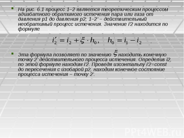 На рис. 6.1 процесс 1–2 является теоретическим процессом адиабатного обратимого истечения пара или газа от давления р1 до давления p2; 1–2' – действительный необратимый процесс истечения. Значение i'2 находится по формуле На рис. 6.1 процесс 1–2 явл…
