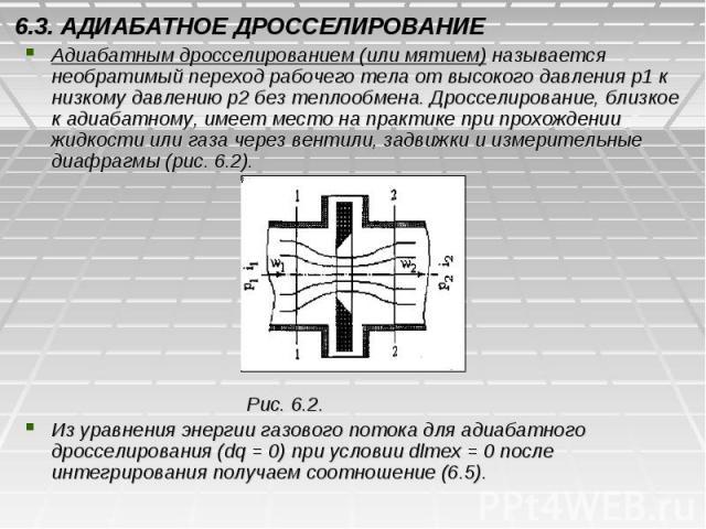 6.3. АДИАБАТНОЕ ДРОССЕЛИРОВАНИЕ Адиабатным дросселированием (или мятием) называется необратимый переход рабочего тела от высокого давления р1 к низкому давлению р2 без теплообмена. Дросселирование, близкое к адиабатному, имеет место на практике при …