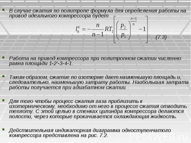 В случае сжатия по политропе формула для определения работы на привод идеального компрессора будет .(7.3) Работа на привод компрессора при политропном сжатии численно равна площади 1-2'-3-4-1. Таким образом, сжатие по изотерме дает наименьшую площад…