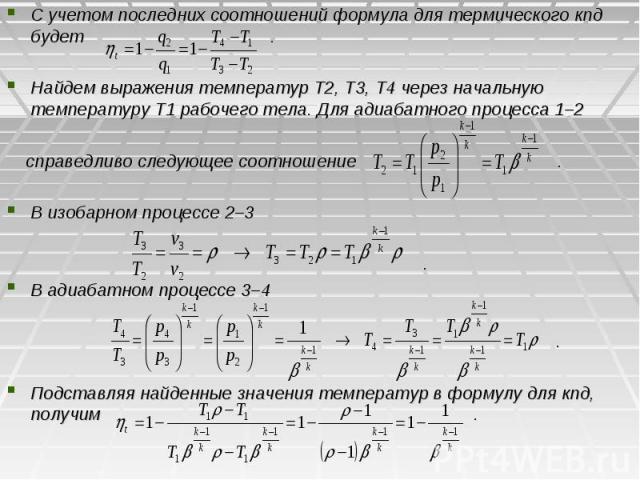 С учетом последних соотношений формула для термического кпд будет . С учетом последних соотношений формула для термического кпд будет . Найдем выражения температур Т2, T3, Т4 через начальную температуру Т1 рабочего тела. Для адиабатного процесса 1–2…