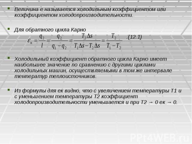 Величина e называется холодильным коэффициентом или коэффициентом холодопроизводительности. Величина e называется холодильным коэффициентом или коэффициентом холодопроизводительности. Для обратного цикла Карно .(12.1) Холодильный коэффициент обратно…