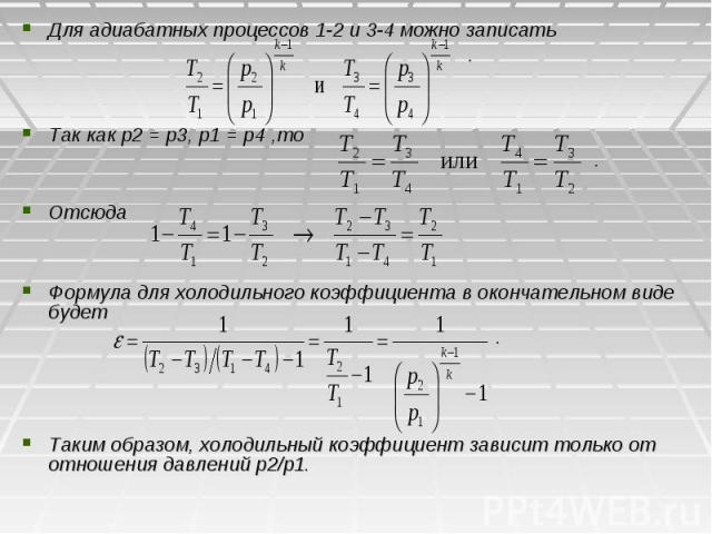 Для адиабатных процессов 1-2 и 3-4 можно записать Для адиабатных процессов 1-2 и 3-4 можно записать . Так как p2 = р3, р1 = p4 ,то . Отсюда Формула для холодильного коэффициента в окончательном виде будет . Таким образом, холодильный коэффициент зав…