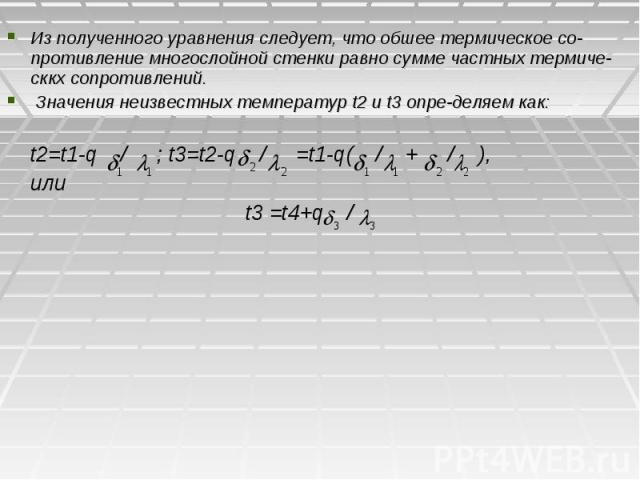 Из полученного уравнения следует, что обшее термическое со-противление многослойной стенки равно сумме частных термиче-сккх сопротивлений. Значения неизвестных температур t2 и t3 определяем как: t2=t1-q / ; t3=t2-q / =t1-q( / + / ), или t3 =t4+q /