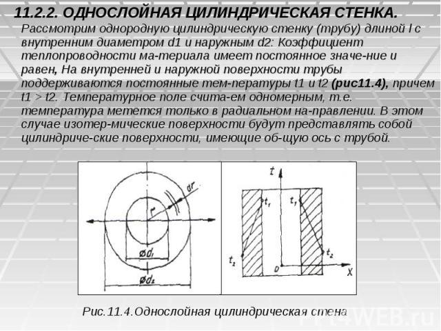 11.2.2. ОДНОСЛОЙНАЯ ЦИЛИНДРИЧЕСКАЯ СТЕНКА. Рассмотрим однородную цилиндрическую стенку (трубу) длиной l с внутренним диаметром d1 и наружным d2: Коэффициент теплопроводности материала имеет постоянное значение и равен, На внутренней и нару…
