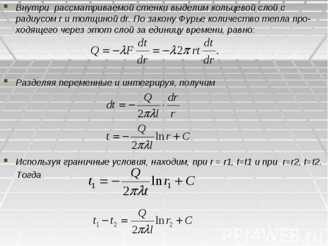 Внутри рассматриваемой стенки выделим кольцевой слой с радиусом r и толщиной dr. По закону Фурье количество тепла про-ходящего через этот слой за единицу времени, равно: Внутри рассматриваемой стенки выделим кольцевой слой с радиусом r и толщиной dr…