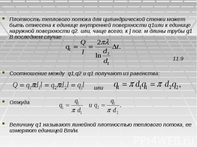 Плотяость теплового потока для цилиндрической стенки может быть отнесена к единице внутренней поверхности q1или к единице наружной поверхности q2. или, чаще всего, к ] пог. м длины трубы q1 В последнем случае 11.9 Соотношение между q1,q2 и q1 получа…