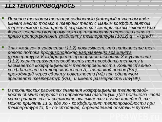 11.2 ТЕПЛОПРОВОДНОСЬ Перенос теплоты теплопроводностью (который в чистом виде имеет место только в твердых телах с малым коэффициентом термического расширения) выражается эмпирическим законом Био-Фурье, согласно которому вектор плотности теплового п…