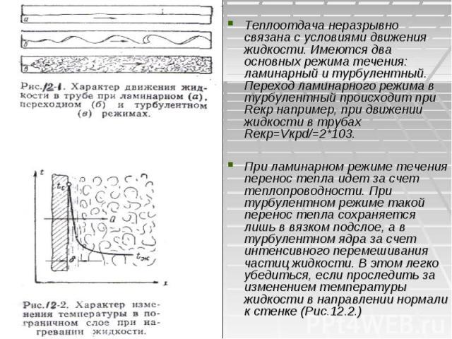 Теплоотдача неразрывно связана с условиями движения жидкости. Имеются два основных режима течения: ламинарный и турбулентный. Переход ламинарного режима в турбулентный происходит при Reкр например, при движении жидкости в трубах Reкр=Vкрd/=2*103. Пр…