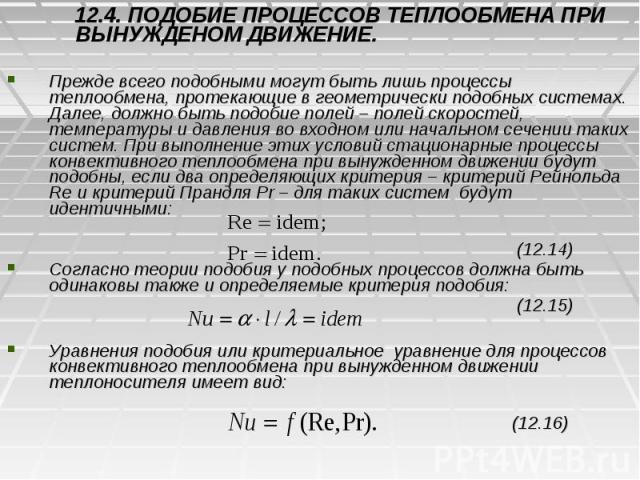 12.4. ПОДОБИЕ ПРОЦЕССОВ ТЕПЛООБМЕНА ПРИ ВЫНУЖДЕНОМ ДВИЖЕНИЕ. 12.4. ПОДОБИЕ ПРОЦЕССОВ ТЕПЛООБМЕНА ПРИ ВЫНУЖДЕНОМ ДВИЖЕНИЕ. Прежде всего подобными могут быть лишь процессы теплообмена, протекающие в геометрически подобных системах. Далее, должно быть …