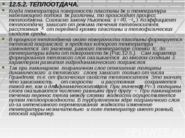 12.5.2. ТЕПЛООТДАЧА. 12.5.2. ТЕПЛООТДАЧА. Когда температура поверхности пластины tж и температура набегающего потока tж различны, то происходит процесс теплообмена. Согласно закону Ньютона: Коэффициент теплоотдачи зависит от режима течения теплоноси…