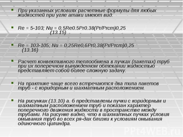 При указанных условиях расчетные формулы для любых жидкостей при угле атаки имеют вид: При указанных условиях расчетные формулы для любых жидкостей при угле атаки имеют вид: Re = 5-103; Nu = 0,5Re0.5Pr0.38(Pr/Prст)0,25 (13.15) Re = 103-105; Nu = 0,2…
