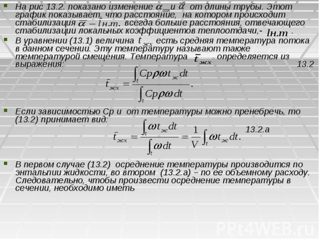 На рис 13.2. показано изменение и от длины трубы. Этот график показывает, что расстояние, на котором происходит стабилизация всегда больше расстояния, отвечающего стабилизации локальных коэффициентов теплоотдачи,- . На рис 13.2. показано изменение и…