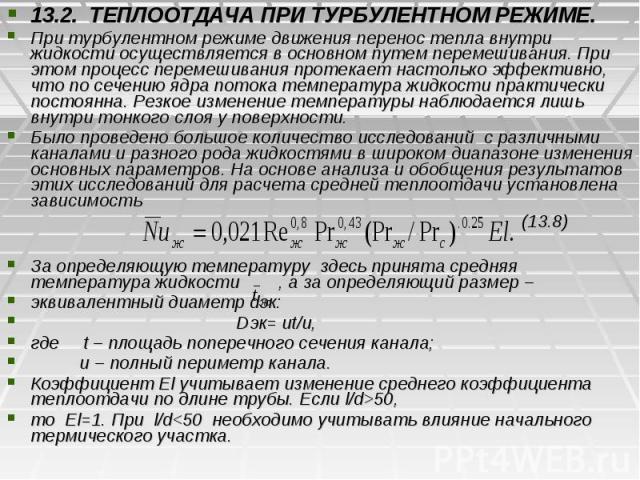 13.2. ТЕПЛООТДАЧА ПРИ ТУРБУЛЕНТНОМ РЕЖИМЕ. 13.2. ТЕПЛООТДАЧА ПРИ ТУРБУЛЕНТНОМ РЕЖИМЕ. При турбулентном режиме движения перенос тепла внутри жидкости осуществляется в основном путем перемешивания. При этом процесс перемешивания протекает настолько эф…