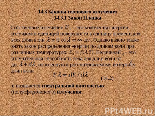 14.3 Законы теплового излучения 14.3.1 Закон Планка Собственное излучение - это количество энергии, излучаемое единицей поверхности в единицу времени для всех длин волн от до . Однако важно также знать закон распределения энергии по длинам волн при …