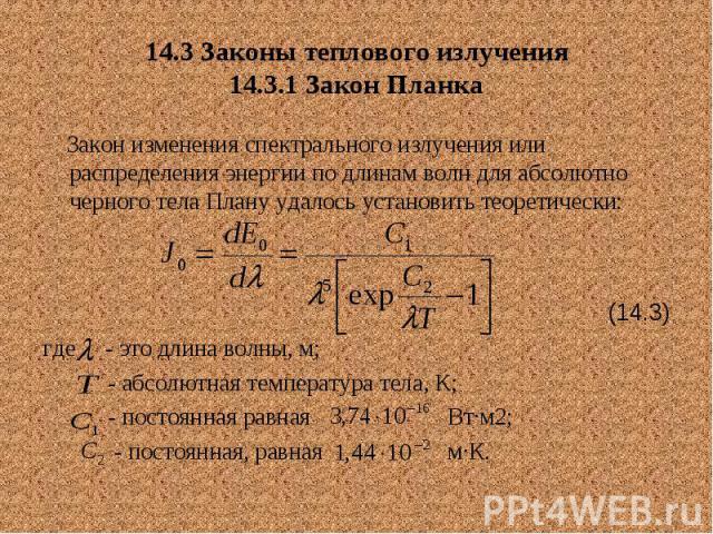 14.3 Законы теплового излучения 14.3.1 Закон Планка Закон изменения спектрального излучения или распределения энергии по длинам волн для абсолютно черного тела Плану удалось установить теоретически: (14.3) где - это длина волны, м; - абсолютная темп…