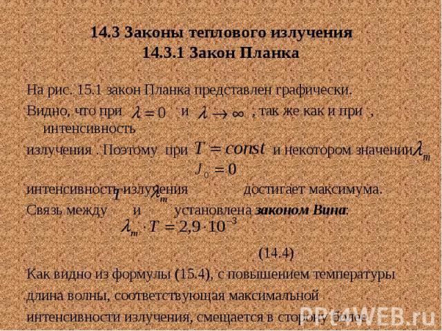 14.3 Законы теплового излучения 14.3.1 Закон Планка На рис. 15.1 закон Планка представлен графически. Видно, что при и , так же как и при , интенсивность излучения . Поэтому при и некотором значении интенсивность излучения достигает максимума. Связь…