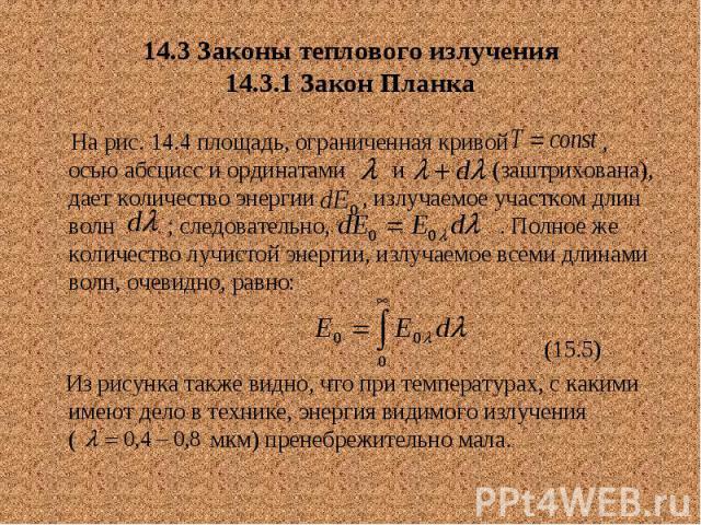 14.3 Законы теплового излучения 14.3.1 Закон Планка На рис. 14.4 площадь, ограниченная кривой , осью абсцисс и ординатами и (заштрихована), дает количество энергии , излучаемое участком длин волн ; следовательно, . Полное же количество лучистой энер…