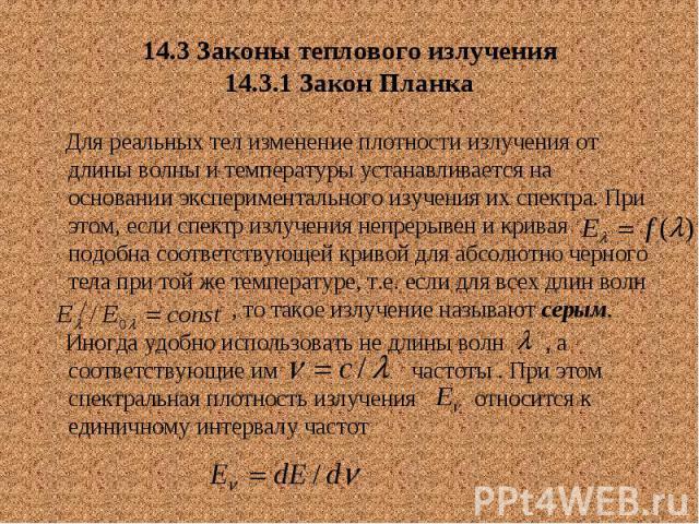 14.3 Законы теплового излучения 14.3.1 Закон Планка Для реальных тел изменение плотности излучения от длины волны и температуры устанавливается на основании экспериментального изучения их спектра. При этом, если спектр излучения непрерывен и кривая …