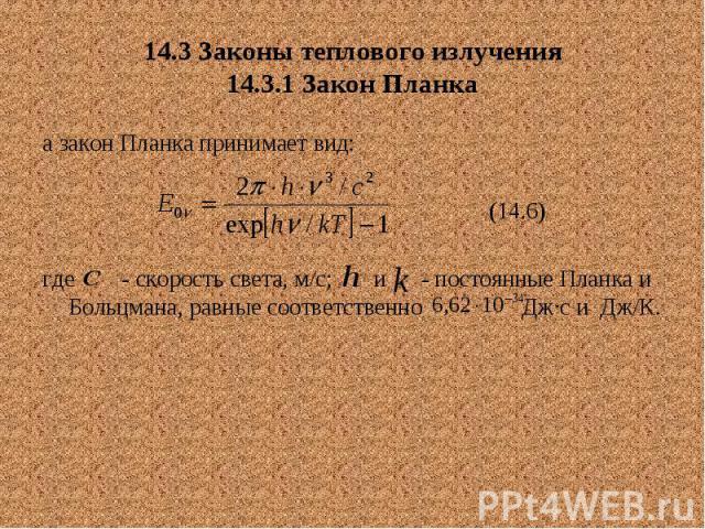 14.3 Законы теплового излучения 14.3.1 Закон Планка а закон Планка принимает вид: (14.6) где - скорость света, м/с; и - постоянные Планка и Больцмана, равные соответственно Дж∙с и Дж/К.
