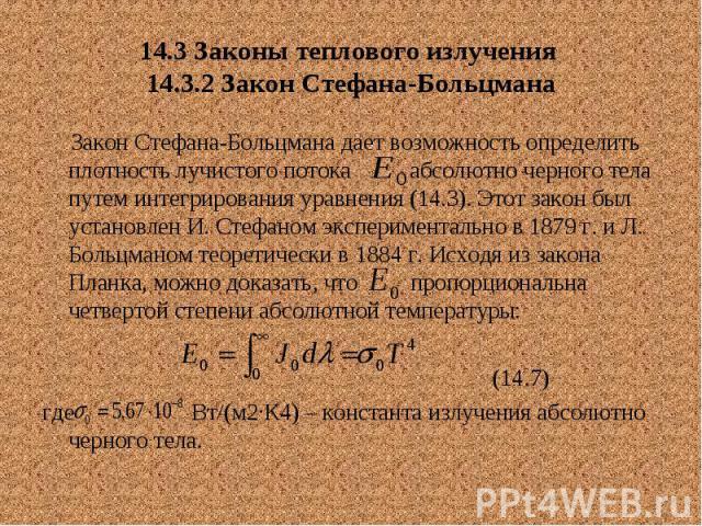 14.3 Законы теплового излучения 14.3.2 Закон Стефана-Больцмана Закон Стефана-Больцмана дает возможность определить плотность лучистого потока абсолютно черного тела путем интегрирования уравнения (14.3). Этот закон был установлен И. Стефаном экспери…