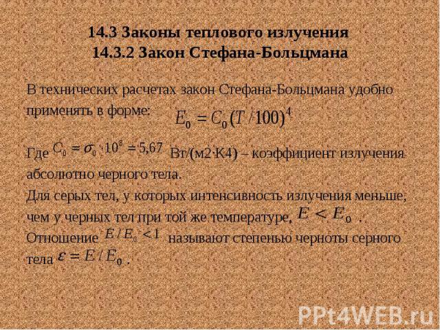 14.3 Законы теплового излучения 14.3.2 Закон Стефана-Больцмана В технических расчетах закон Стефана-Больцмана удобно применять в форме: Где Вт/(м2∙К4) – коэффициент излучения абсолютно черного тела. Для серых тел, у которых интенсивность излучения м…