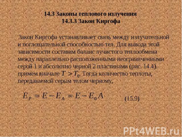 14.3 Законы теплового излучения 14.3.3 Закон Киргофа Закон Киргофа устанавливает связь между излучательной и поглощательной способностью тел. Для вывода этой зависимости составим баланс лучистого теплообмена между параллельно расположенными неограни…
