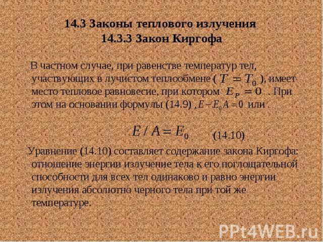 14.3 Законы теплового излучения 14.3.3 Закон Киргофа В частном случае, при равенстве температур тел, участвующих в лучистом теплообмене ( ), имеет место тепловое равновесие, при котором . При этом на основании формулы (14.9) , или (14.10) Уравнение …