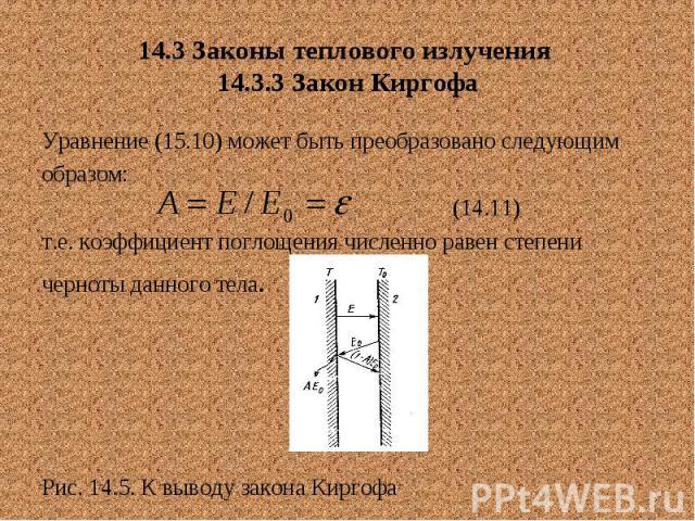 14.3 Законы теплового излучения 14.3.3 Закон Киргофа Уравнение (15.10) может быть преобразовано следующим образом: (14.11) т.е. коэффициент поглощения численно равен степени черноты данного тела. Рис. 14.5. К выводу закона Киргофа