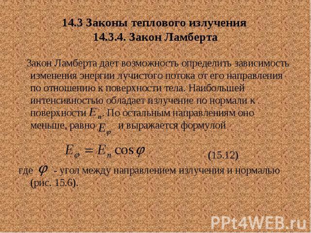 14.3 Законы теплового излучения 14.3.4. Закон Ламберта Закон Ламберта дает возможность определить зависимость изменения энергии лучистого потока от его направления по отношению к поверхности тела. Наибольшей интенсивностью обладает излучение по норм…