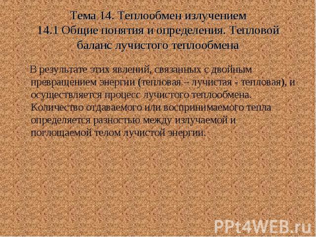 Тема 14. Теплообмен излучением 14.1 Общие понятия и определения. Тепловой баланс лучистого теплообмена В результате этих явлений, связанных с двойным превращением энергии (тепловая – лучистая - тепловая), и осуществляется процесс лучистого теплообме…