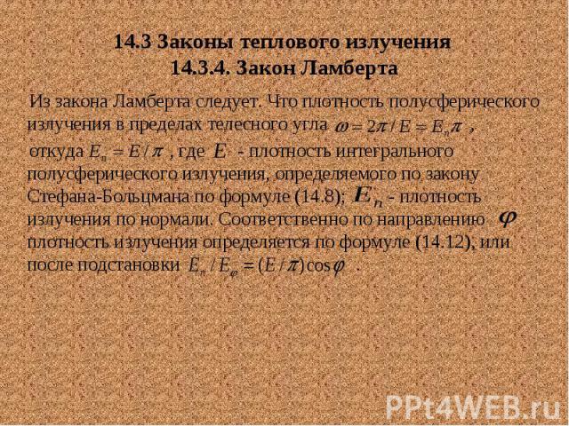 14.3 Законы теплового излучения 14.3.4. Закон Ламберта Из закона Ламберта следует. Что плотность полусферического излучения в пределах телесного угла , откуда , где - плотность интегрального полусферического излучения, определяемого по закону Стефан…