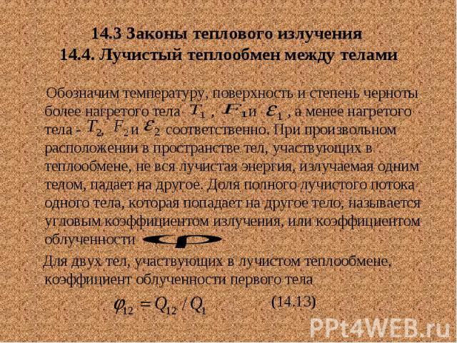 14.3 Законы теплового излучения 14.4. Лучистый теплообмен между телами Обозначим температуру, поверхность и степень черноты более нагретого тела , и , а менее нагретого тела - , и соответственно. При произвольном расположении в пространстве тел, уча…
