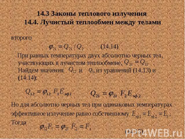 14.3 Законы теплового излучения 14.4. Лучистый теплообмен между телами второго (14.14) При равных температурах двух абсолютно черных тел, участвующих в лучистом теплообмене, . Найдем значения и из уравнений (14.13) и (14.14): Но для абсолютно черных…