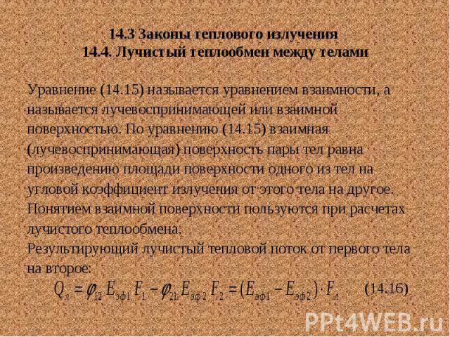 14.3 Законы теплового излучения 14.4. Лучистый теплообмен между телами Уравнение (14.15) называется уравнением взаимности, а называется лучевоспринимающей или взаимной поверхностью. По уравнению (14.15) взаимная (лучевоспринимающая) поверхность пары…