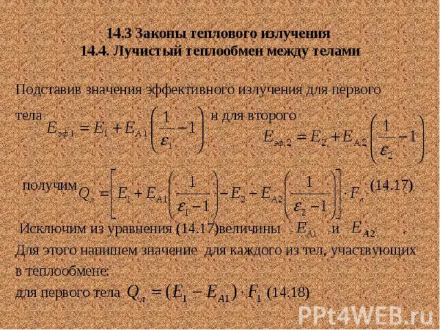 14.3 Законы теплового излучения 14.4. Лучистый теплообмен между телами Подставив значения эффективного излучения для первого тела и для второго получим (14.17) Исключим из уравнения (14.17)величины и . Для этого напишем значение для каждого из тел, …
