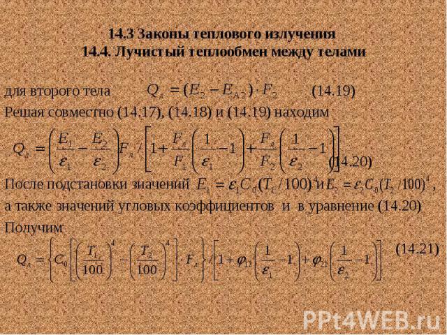 14.3 Законы теплового излучения 14.4. Лучистый теплообмен между телами для второго тела (14.19) Решая совместно (14.17), (14.18) и (14.19) находим (14.20) После подстановки значений и , а также значений угловых коэффициентов и в уравнение (14.20) По…