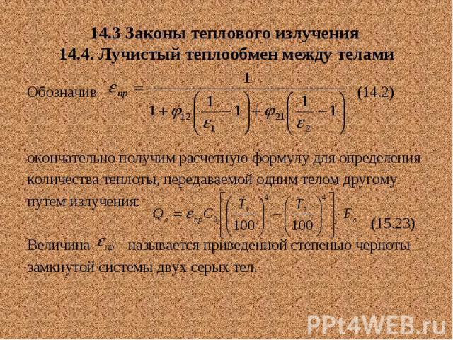14.3 Законы теплового излучения 14.4. Лучистый теплообмен между телами Обозначив (14.2) окончательно получим расчетную формулу для определения количества теплоты, передаваемой одним телом другому путем излучения: (15.23) Величина называется приведен…