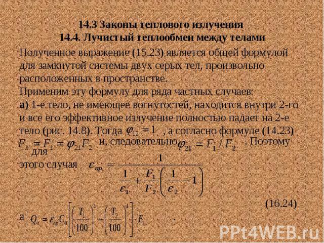 14.3 Законы теплового излучения 14.4. Лучистый теплообмен между телами Полученное выражение (15.23) является общей формулой для замкнутой системы двух серых тел, произвольно расположенных в пространстве. Применим эту формулу для ряда частных случаев…