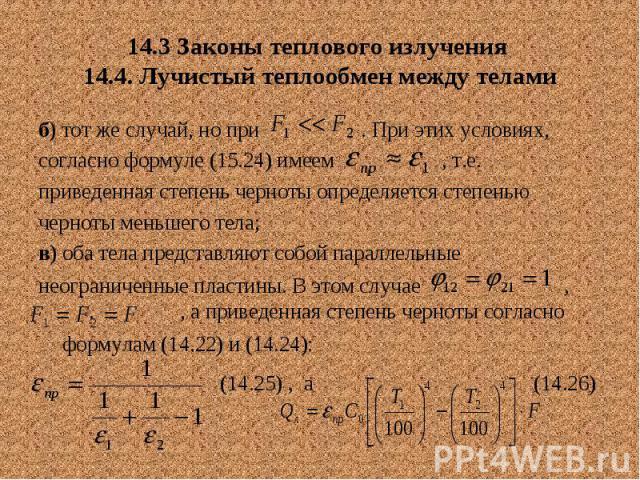 14.3 Законы теплового излучения 14.4. Лучистый теплообмен между телами б) тот же случай, но при . При этих условиях, согласно формуле (15.24) имеем , т.е. приведенная степень черноты определяется степенью черноты меньшего тела; в) оба тела представл…