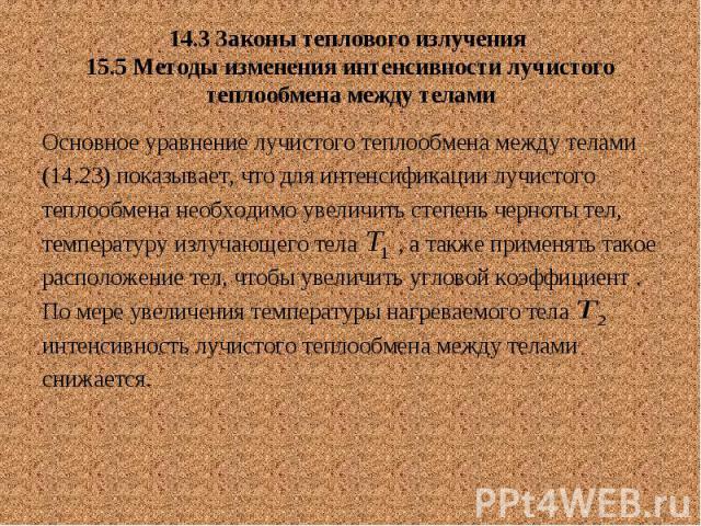 14.3 Законы теплового излучения 15.5 Методы изменения интенсивности лучистого теплообмена между телами Основное уравнение лучистого теплообмена между телами (14.23) показывает, что для интенсификации лучистого теплообмена необходимо увеличить степен…