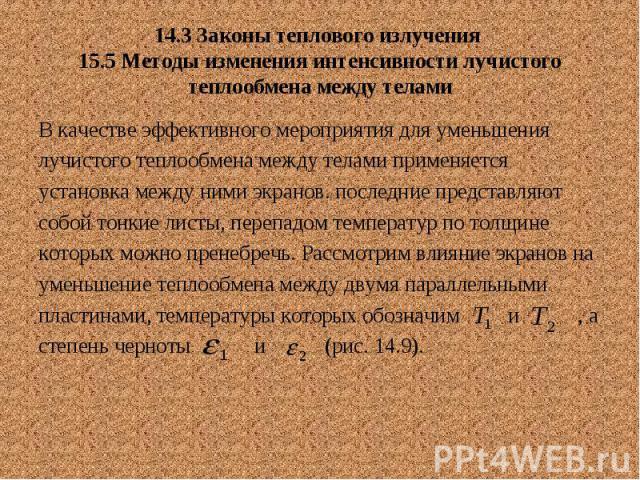 14.3 Законы теплового излучения 15.5 Методы изменения интенсивности лучистого теплообмена между телами В качестве эффективного мероприятия для уменьшения лучистого теплообмена между телами применяется установка между ними экранов. последние представ…