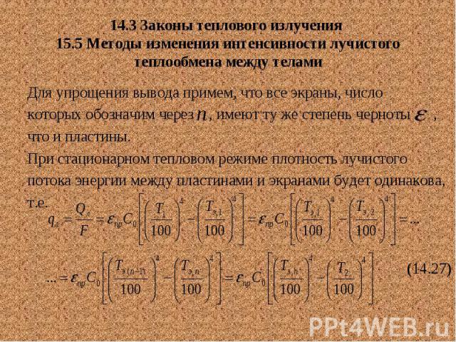 14.3 Законы теплового излучения 15.5 Методы изменения интенсивности лучистого теплообмена между телами Для упрощения вывода примем, что все экраны, число которых обозначим через , имеют ту же степень черноты , что и пластины. При стационарном теплов…